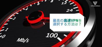早いVPNが必要なのはなぜ?最高の最速VPNを手に入れるには?