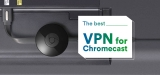 Check Out the Best Chromecast VPN in 2021