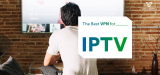 Best VPN for IPTV to Unblock IPTV Content Anywhere in the World