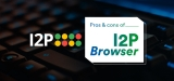 I2P Browser: Pros and Cons of the Anonymous Network