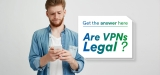 Are VPNs Legal? Get The Definitive Answer Here