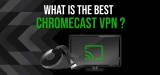 Check Out the Best Chromecast VPN in 2020