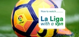 How to Watch La Liga with a VPN